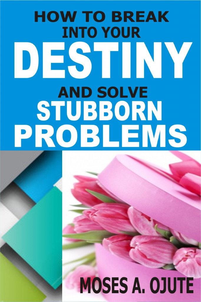 How To Break Into Your Destiny And Solve Stubborn Problems by Moses A. Ojute