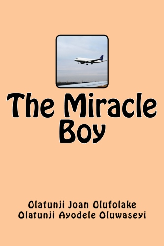 The Miracle Boy by Olatunji Joan Olufolake and Olatunji Ayodele Oluwaseyi