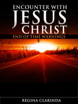 Encounter With Jesus Christ: End of Time Warnings by Regina Clarinda
