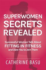 Superwomen Secrets Revealed: Successful Women Talk About Fitting in Fitness and Dare You to Join Them by Catherine Basu